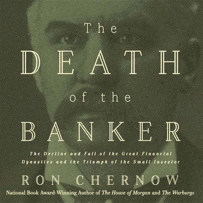 The Death of the Banker Lib/E: The Decline and Fall of the Great Financial Dynasties and the Triumph of the Small Investor Cover Image