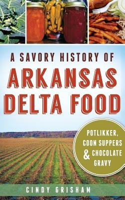 A Savory History of Arkansas Delta Food: Potlikker, Coon Suppers & Chocolate Gravy Cover Image