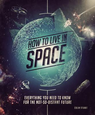 How to Live in Space: Everything You Need to Know for the Not-So-Distant Future Cover Image