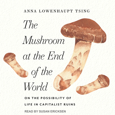 The Mushroom at the End of the World: On the Possibility of Life in Capitalist Ruins Cover Image