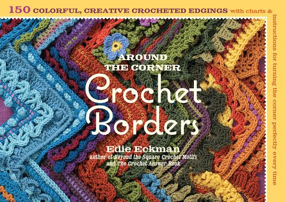 Around the Corner Crochet Borders: 150 Colorful, Creative Edging Designs with Charts and Instructions for Turning the Corner Perfectly Every Time Cover Image