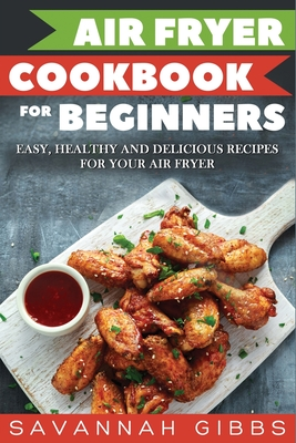 Air Fryer Cookbook for Beginners: Easy, Healthy and Delicious Recipes for Your Air Fryer Cover Image