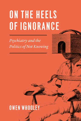 On the Heels of Ignorance: Psychiatry and the Politics of Not Knowing Cover Image