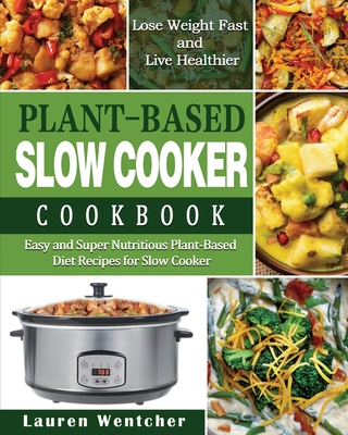 Plant-Based Diet Slow Cooker Cookbook: Easy and Super Nutritious Plant-Based Diet Recipes for Slow Cooker - Lose Weight Fast and Live Healthier Cover Image