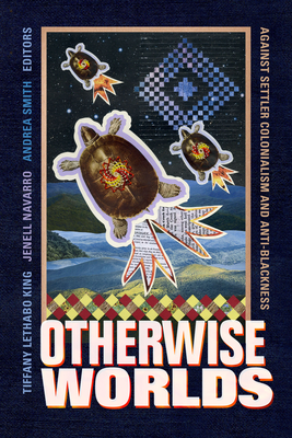 Otherwise Worlds: Against Settler Colonialism and Anti-Blackness Cover Image