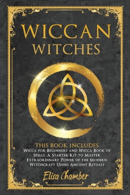 Wiccan Witches: This Book Includes: Wicca for Beginners and Wicca Book of Spells. A Starter Kit to Master the Extraordinary Power of t Cover Image