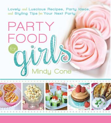 Party Food for Girls: Lovely and Luscious Recipes, Party Ideas, and Styling Tips for Your Next Event Cover Image