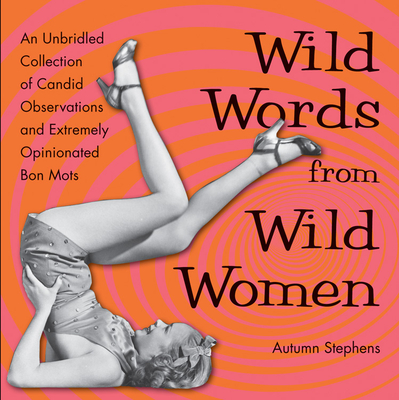 Wild Words from Wild Women: An Unbridled Collection of Candid Observations and Extremely Opinionated Bon Mots Cover Image