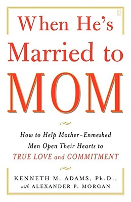 When He's Married to Mom: How to Help Mother-Enmeshed Men Open Their Hearts to True Love and Commitment Cover Image