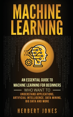 Machine Learning: An Essential Guide to Machine Learning for Beginners Who Want to Understand Applications, Artificial Intelligence, Dat Cover Image