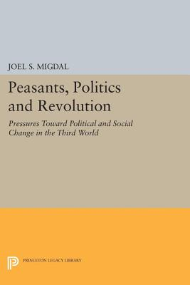 Peasants, Politics and Revolution: Pressures Toward Political and Social Change in the Third World (Princeton Legacy Library #1789) Cover Image