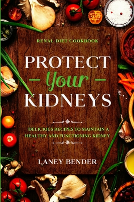 Renal Diet Cookbook: PROTECT YOUR KIDNEYS - Delicious Recipes To Maintain A Healthy and Functioning Kidney Cover Image