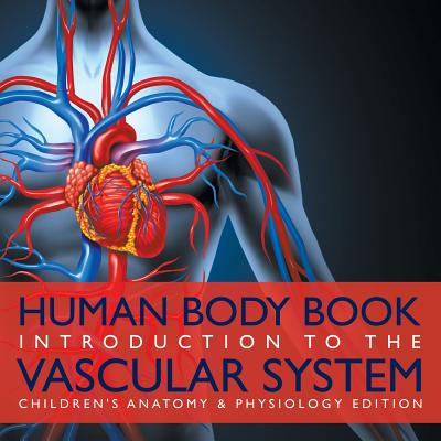 Human Body Book - Introduction to the Vascular System - Children's Anatomy & Physiology Edition Cover Image