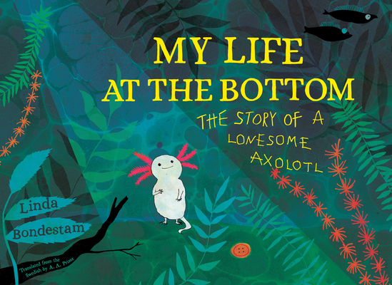 My Life at the Bottom: The Story of a Lonesome Axolotl Cover Image