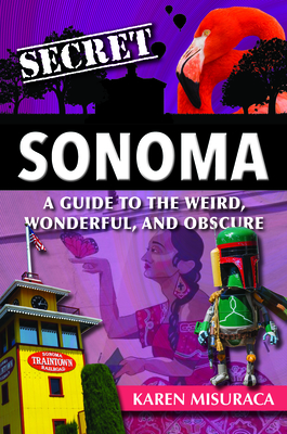 Secret Sonoma: A Guide to the Weird, Wonderful, and Obscure Cover Image