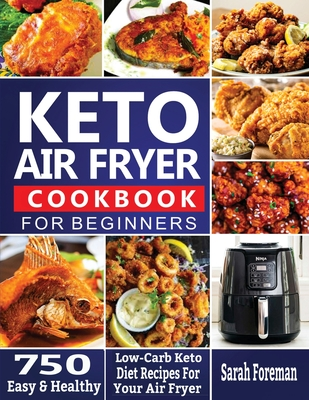 Keto Air Fryer Cookbook For Beginners: 750 Easy & Healthy Low-Carb Keto Diet Recipes For Your Air Fryer Cover Image