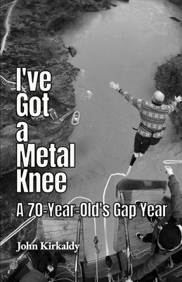I've Got a Metal Knee: A 70-Year-Old's Gap Year Cover Image