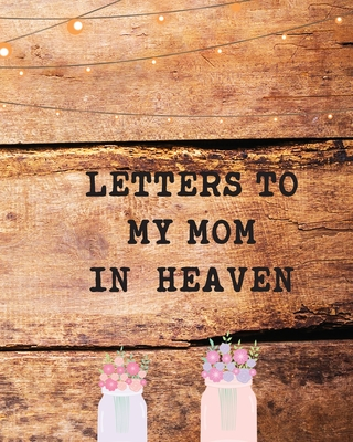 Letters To My Mom In Heaven: Wonderful Mom Heart Feels Treasure Keepsake Memories Grief Journal Our Story Dear Mom For Daughters For Sons Cover Image