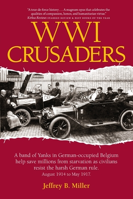 Wwi Crusaders: A Band of Yanks in German-Occupied Belgium Help Save Millions from Starvation as Civilians Resist the Harsh German Rul Cover Image