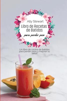 Libro de recetas de batidos para perder peso: Un libro de cocina de batidos para perder peso y mejorar su salud Cover Image