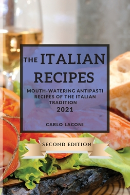 The Italian Recipes 2021 Second Edition: Mouth-Watering Antipasti Recipes of the Italian Tradition (Includes Extra Dessert Recipes) Cover Image