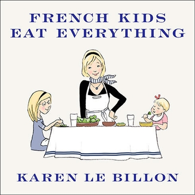 French Kids Eat Everything: How Our Family Moved to France, Cured Picky Eating, Banned Snacking, and Discovered 10 Simple Rules for Raising Happy, Cover Image