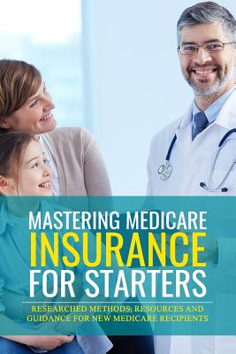 Mastering Medicare Insurance for Starters: Researched Methods, Resources, and Guidance for New Medicare Recipients Cover Image