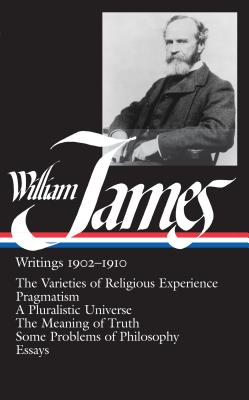 William James: Writings 1902-1910 (LOA #38): The Varieties of Religious Experience / Pragmatism / A Pluralistic Universe / The Meaning of Truth / Some Problems of Philosophy / Essays (Library of America William James Edition #2) Cover Image