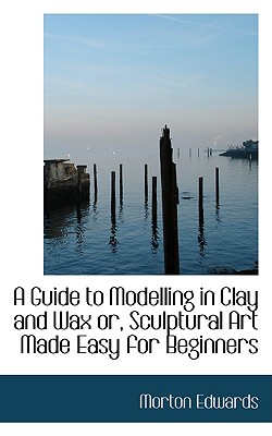 A Guide to Modelling in Clay and Wax or Sculptural Art Made Easy for Beginners Cover Image