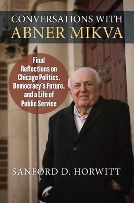 Conversations with Abner Mikva: Final Reflections on Chicago Politics, Democracy's Future, and a Life of Public Service Cover Image