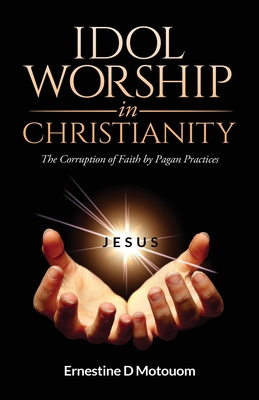 Idol Worship In Christiany: The Corruption of Faith by Pagan Practices Cover Image