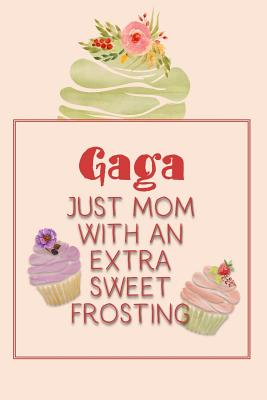 Gaga Just Mom with an Extra Sweet Frosting: Personalized Notebook for the Sweetest Woman You Know Cover Image