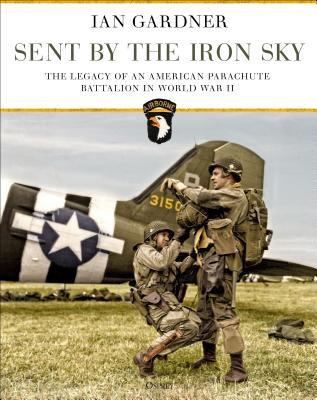 Sent by the Iron Sky: The Legacy of an American Parachute Battalion in World War II Cover Image