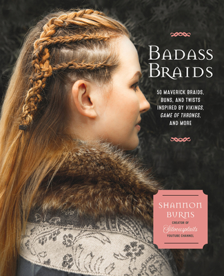 Badass Braids: 45 Maverick Braids, Buns, and Twists Inspired by Vikings, Game of Thrones, and More Cover Image