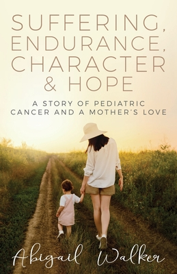Suffering, Endurance, Character & Hope: A Story of Pediatric Cancer and a Mother's Love Cover Image