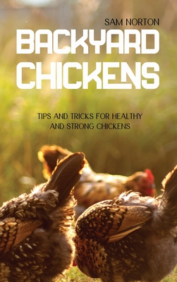 Backyard Chickens: Tips And Tricks For Healthy And Strong Chickens Cover Image