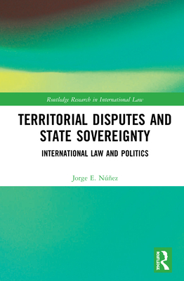 Territorial Disputes and State Sovereignty: International Law and Politics (Routledge Research in International Law) Cover Image