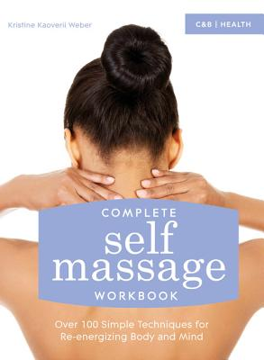 Complete Self Massage Workbook: Over 100 Simple Techniques for Re-Energizing Body and Mind Cover Image