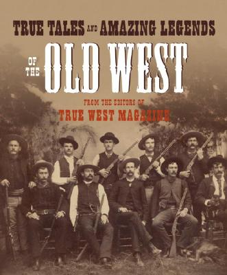 True Tales and Amazing Legends of the Old West: From True West Magazine Cover Image