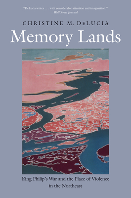Memory Lands: King Philip's War and the Place of Violence in the Northeast (The Henry Roe Cloud Series on American Indians and Modernity) Cover Image