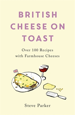 British Cheese on Toast: Over 100 Recipes with Farmhouse Cheeses Cover Image