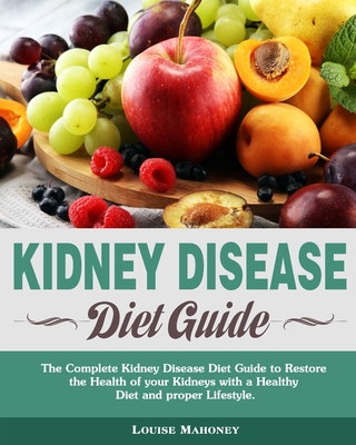 Kidney Disease Diet Guide: The Complete Kidney Disease Diet Guide to Restore the Health of your Kidneys with a Healthy Diet and proper Lifestyle. Cover Image