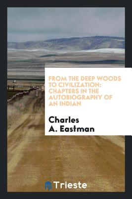 From the Deep Woods to Civilization: Chapters in the Autobiography of an Indian Cover Image