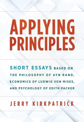 Applying Principles: Short Essays Based on the Philosophy of Ayn Rand, Economics of Ludwig von Mises, and Psychology of Edith Packer Cover Image