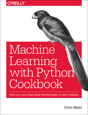 Machine Learning with Python Cookbook: Practical Solutions from Preprocessing to Deep Learning Cover Image