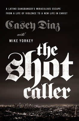 The Shot Caller: A Latino Gangbanger's Miraculous Escape from a Life of Violence to a New Life in Christ Cover Image