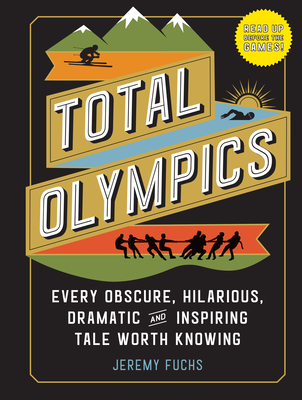 Total Olympics: Every Obscure, Hilarious, Dramatic, and Inspiring Tale Worth Knowing Cover Image