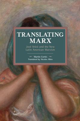 Translating Marx: Josã(c) Aricã3 and the New Latin American Marxism (Historical Materialism) Cover Image