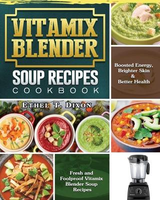 Vitamix Blender Soup Recipes Cookbook: Fresh and Foolproof Vitamix Blender Soup Recipes for Boosted Energy, Brighter Skin & Better Health Cover Image