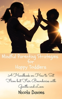 Mindful Parenting Strategies for Happy Toddlers: A Handbook on How to Set Firm but Fair Boundaries with Gentle and Love Cover Image